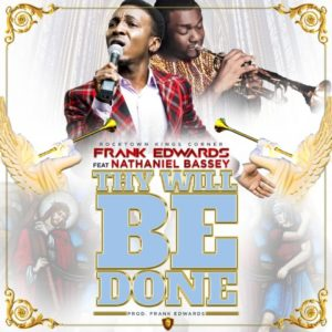Thy Will Be Done Lyrics Frank Edwards Ft. Nathaniel Bassey Mp3