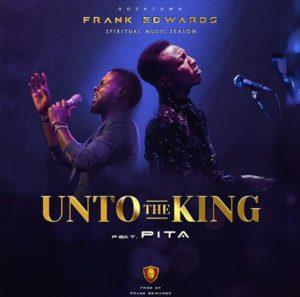 Unto The King Lyrics Frank Edwards Ft. Pita Mp3