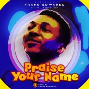 Praise Your Name Lyrics Frank Edwards Mp3