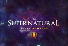 I'm Supernatural Lyrics Frank Edwards Mp3