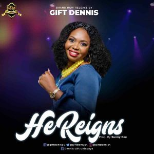 He Reigns - Gift Dennis (Mp3 and Lyrics)