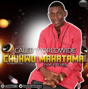Chukwu Makatama by Caleb Worldwide (Mp3 and Lyrics)