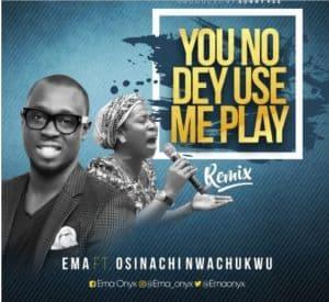 You No Dey Use Me Play - Ema Ft. Osinachi Nwachukwu Mp3, Video and Lyrics