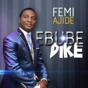Ebube Dike by Femi Ajide Mp3, Video and Lyrics