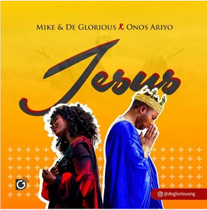 Jesus by Mike & DeGlorious Ft. Onos Ariyo Mp3, Lyrics & Video