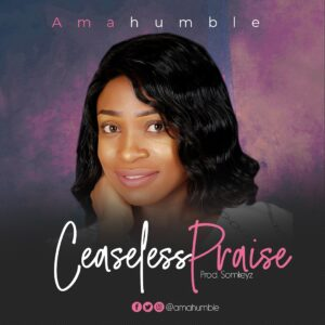 Ceaseless Praise by AmaHumble Mp3 and Lyrics