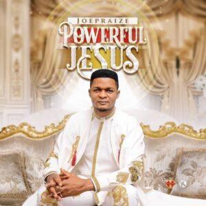 Powerful Jesus by Joe Praize Mp3, Lyrics and Video