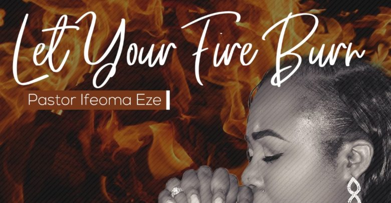 Photo of Let Your Fire Burn – Pastor Ifeoma Eze (Mp3, Video and Lyrics)