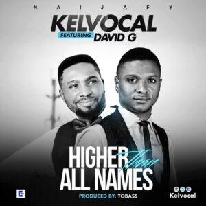 Higher Than All Names by Kelvocal Ft. David G Mp3 and Lyrics