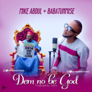 Dem No Be God by Mike Abdul Ft. Babatunmise Mp3 and Lyrics