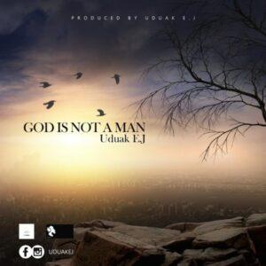 God Is Not A Man by Uduak EJ Mp3 and Lyrics