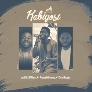 Kabiyosi by Adakole William Ft. Prospa Ochimana & Chris Morgan Mp3 and Lyrics