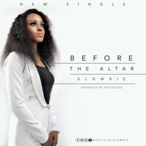 Before The Altar by Glowrie Mp3, Video and Lyrics