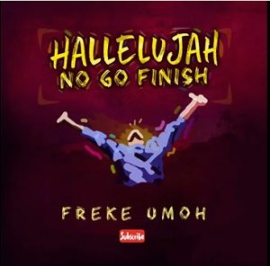 Hallelujah No Go Finish by Freke Umoh Mp3 and Lyrics