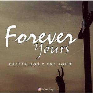 Forever Yours by Kaestrings Ft. Ene John Mp3 and Lyrics