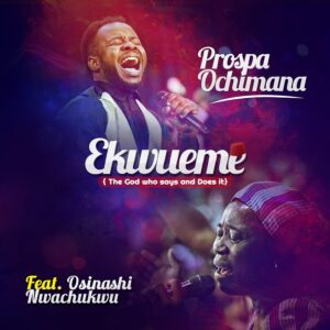 Ekwueme by Prospa Ochimana Ft. Osinachi Nwachukwu Mp3, Video and Lyrics