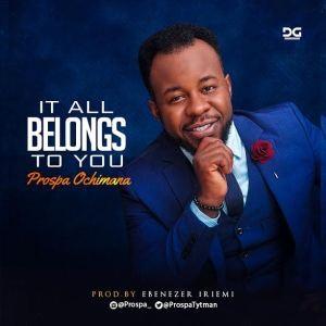 It All Belongs to You by Prospa Ochimana Mp3 and Lyrics