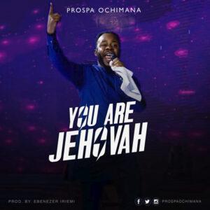 You Are Jehovah by Prospa Ochimana Mp3, Video and Lyrics