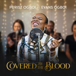 Covered By The Blood by Purist Ogboi Ft. Evans Ogboi Mp3, Video and Lyrics