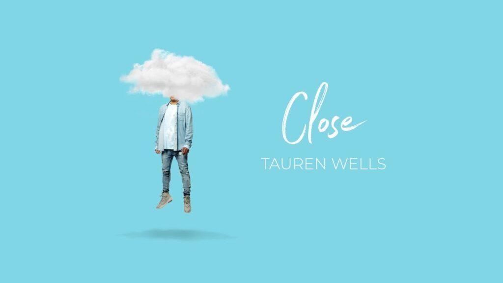 Close by Tauren Wells Ft. Steven Furtick Video and Lyrics