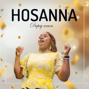 Hosanna by Dupsy Oyeneyin Mp3 and Lyrics
