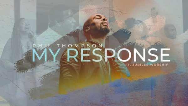 My Response by Phil Thompson Ft. Jubilee Worship Mp3, Video and Lyrics