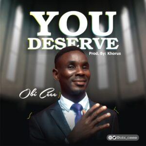 You Deserve by Obi Cee Mp3 and Lyrics