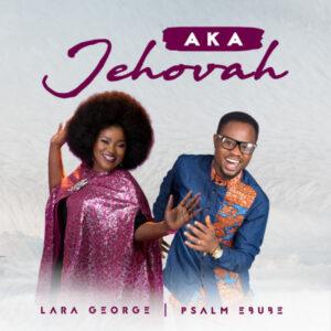 Aka Jehovah by Psalm Ebube Ft. Lara George Mp3 and Lyrics