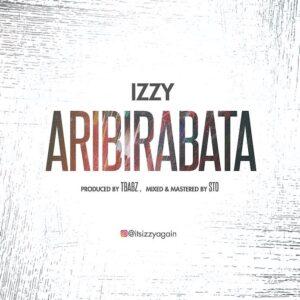Aribirabata by Izzy Mp3, Video and Lyrics