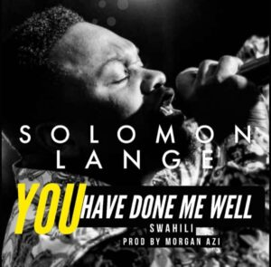 You Have Done Me Well by Solomon Lange Mp3, Video and Lyrics