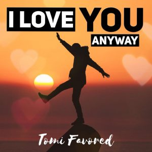 I love you anyway by Tomi Favored Mp3, Video and Lyrics