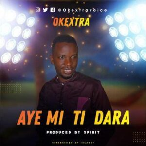 Aye Mi Ti Dara by Okextra Mp3 and Lyrics