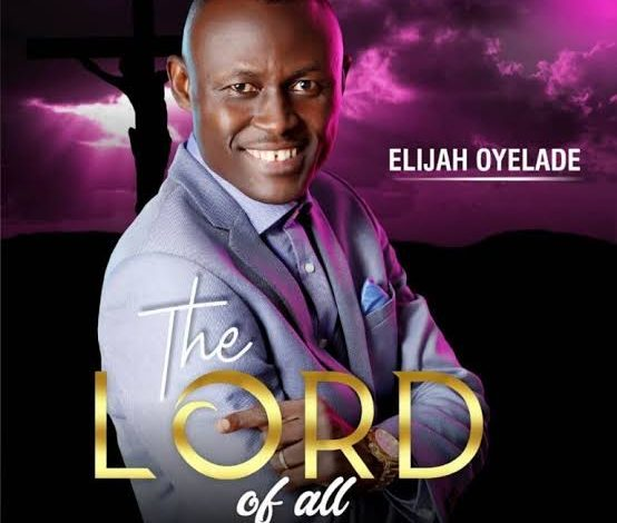 Photo of Elijah Oyelade – The Lord of All (Audio, Video and Lyrics)