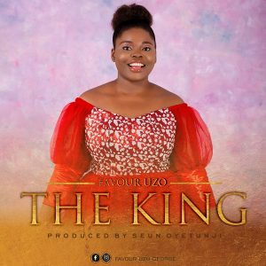 The King by Favour Uzo Mp3, Video and Lyrics