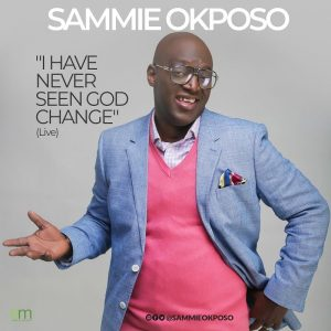I Have Never Seen God Change by Sammie Okposo Mp3, Video and Lyrics
