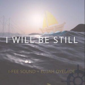 I Willl Be Still by I-Fee Sound Ft. Elijah Oyelade Mp3, Lyrics, Video