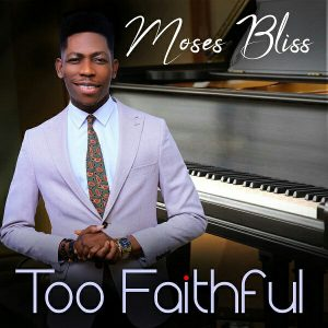 Too Faithful by Moses Bliss Mp3, Lyrics and Video