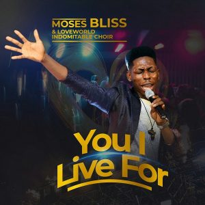 You I Live For by Moses Bliss Mp3, Video and Lyrics