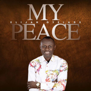 My Peace by Elijah Oyelade Mp3, Lyrics and Video