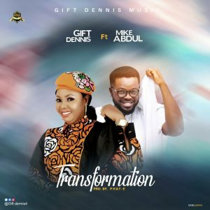 Transformation by Gift Dennis Ft Mike Abdul Mp3, Lyrics and Video