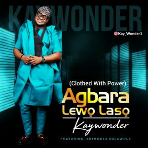 Agbara Lewo Laso by Kay Wonder Ft. Abimbola Kolawole Mp3 and Lyrics