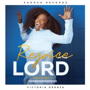Rejoice In The Lord by Victoria Orenze Mp3 and Video