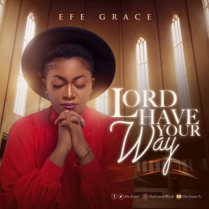 Lord Have Your Way by Efe Grace Mp3 and Video