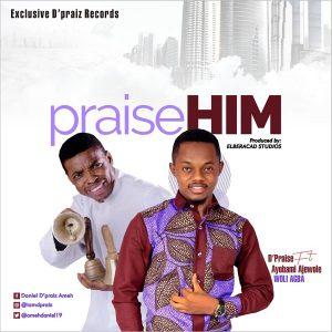 Praise Him by D'Praiz Ft. Ayobami Ajewole (Woli Agba) Mp3, Lyrics