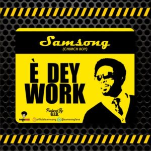 E Dey Work by Samsong Mp3, Lyrics and Video