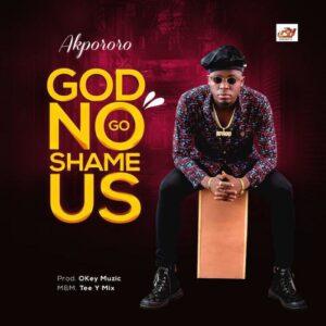 God No Go Shame Us by Akpororo Mp3, Lyrics