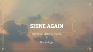 Shine Again by Jephthah Idahosa Aigbe Ft. Kaestrings Mp3, Lyrics, Video
