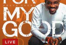 For My Good by Preye Odede Mp3, Lyrics, Video