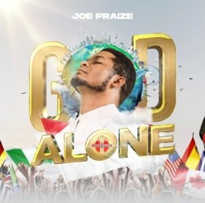 God Alone by Joe Praize Mp3, Lyrics, Video