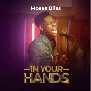 In Your Hands by Moses Bliss Mp3, Lyrics